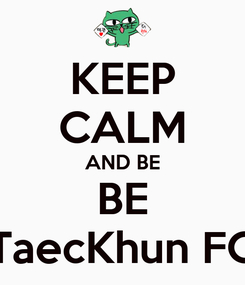 Poster: KEEP CALM AND BE BE TaecKhun FC