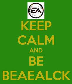 Poster: KEEP CALM AND BE BEAEALCK