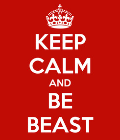 Poster: KEEP CALM AND BE BEAST