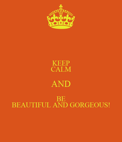 Poster: KEEP CALM AND BE BEAUTIFUL AND GORGEOUS!
