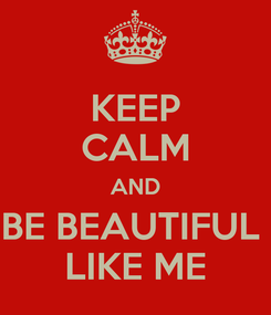 Poster: KEEP CALM AND BE BEAUTIFUL  LIKE ME