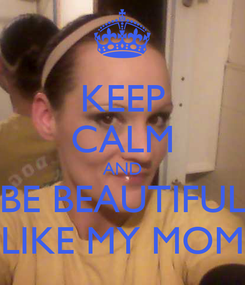Poster: KEEP CALM AND  BE BEAUTIFUL  LIKE MY MOM