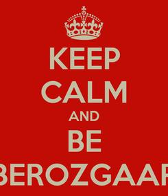 Poster: KEEP CALM AND BE BEROZGAAR
