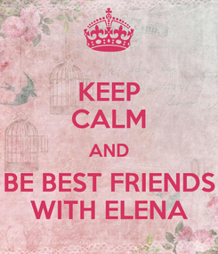 Poster: KEEP CALM AND BE BEST FRIENDS WITH ELENA