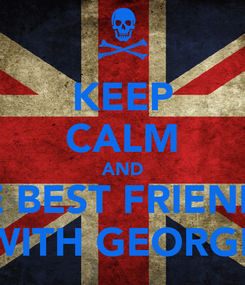 Poster: KEEP CALM AND BE BEST FRIENDS WITH GEORGE