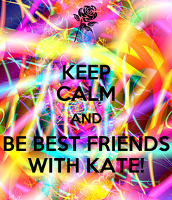 Poster: KEEP CALM AND BE BEST FRIENDS WITH KATE!