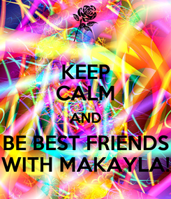Poster: KEEP CALM AND BE BEST FRIENDS WITH MAKAYLA!