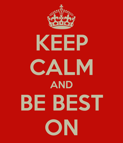 Poster: KEEP CALM AND BE BEST ON