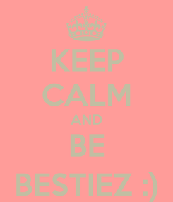 Poster: KEEP CALM AND BE BESTIEZ :)