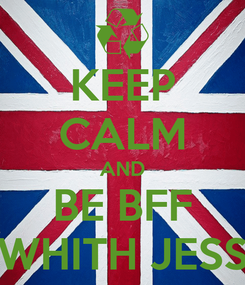 Poster: KEEP CALM AND BE BFF WHITH JESS