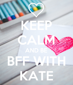 Poster: KEEP CALM AND BE BFF WITH KATE