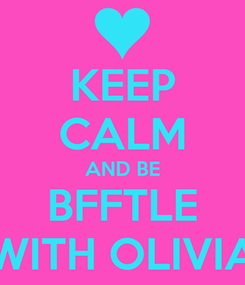 Poster: KEEP CALM AND BE BFFTLE WITH OLIVIA