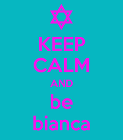 Poster: KEEP CALM AND be bianca