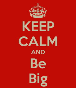 Poster: KEEP CALM AND Be Big