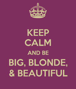 Poster: KEEP CALM AND BE BIG, BLONDE, & BEAUTIFUL
