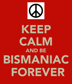 Poster: KEEP CALM AND BE BISMANIAC  FOREVER
