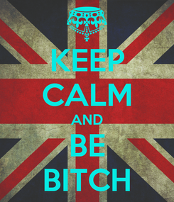 Poster: KEEP CALM AND BE BITCH