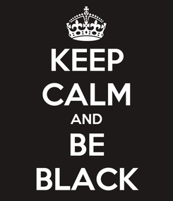 Poster: KEEP CALM AND BE BLACK