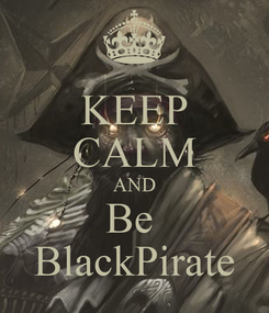 Poster: KEEP CALM AND Be  BlackPirate