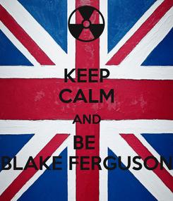 Poster: KEEP CALM AND BE  BLAKE FERGUSON