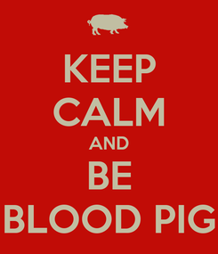 Poster: KEEP CALM AND BE BLOOD PIG