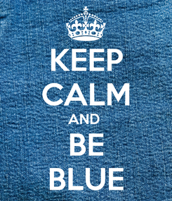 Poster: KEEP CALM AND  BE BLUE