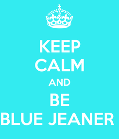 Poster: KEEP CALM AND BE BLUE JEANER