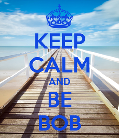 Poster: KEEP CALM AND BE BOB
