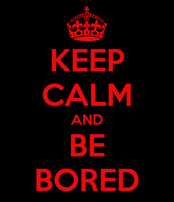Poster: KEEP CALM AND BE BORED