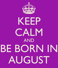 Poster: KEEP CALM AND BE BORN IN AUGUST