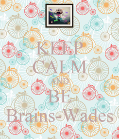 Poster: KEEP CALM AND BE Brains-Wades