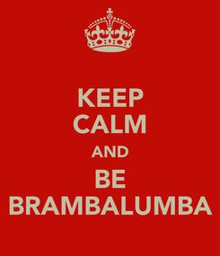 Poster: KEEP CALM AND BE BRAMBALUMBA