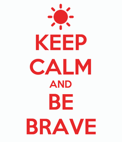 Poster: KEEP CALM AND BE BRAVE