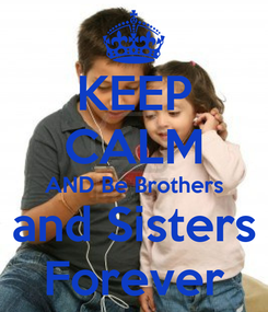 Poster: KEEP CALM AND Be Brothers and Sisters Forever