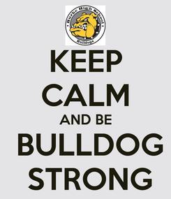 Poster: KEEP CALM AND BE  BULLDOG  STRONG