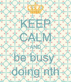 Poster: KEEP CALM AND be busy  doing nth