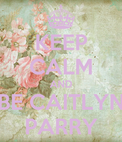 Poster: KEEP CALM AND BE CAITLYN PARRY