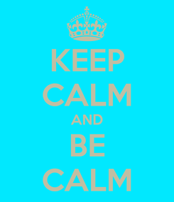 Poster: KEEP CALM AND BE CALM