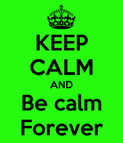 Poster: KEEP CALM AND Be calm Forever