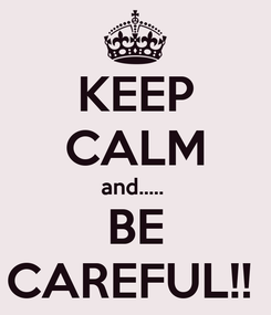 Poster: KEEP CALM and.....  BE CAREFUL!!