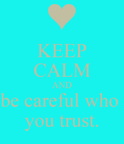 Poster: KEEP CALM AND be careful who  you trust.