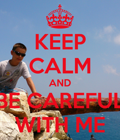 Poster: KEEP CALM AND BE CAREFUL WITH ME