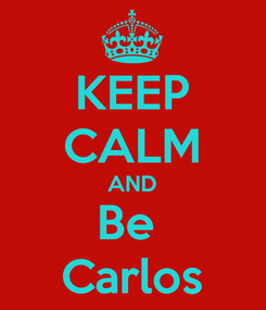 Poster: KEEP CALM AND Be  Carlos