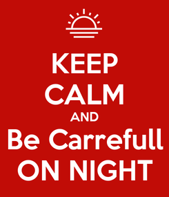 Poster: KEEP CALM AND Be Carrefull ON NIGHT