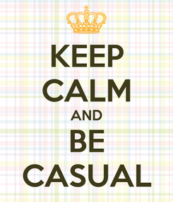 Poster: KEEP CALM AND BE CASUAL