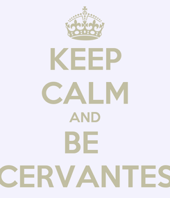 Poster: KEEP CALM AND BE  CERVANTES