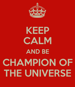 Poster: KEEP CALM AND BE CHAMPION OF THE UNIVERSE