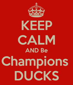 Poster: KEEP CALM AND Be Champions  DUCKS