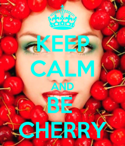 Poster: KEEP CALM AND BE  CHERRY