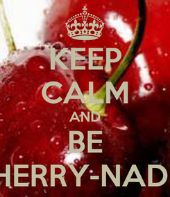 Poster: KEEP CALM AND BE CHERRY-NADIA